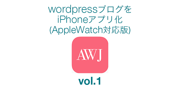 WordPressブログをiPhoneネイティブアプリ化(AppleWatch対応版)のチュートリアル 第1回「HTTP通信でブログのデータを取得する」