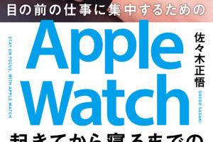 【書評】『目の前の仕事に集中するためのApple Watch起きてから寝るまでの使い方が分かる本』佐々木正悟